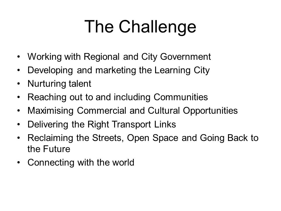 The Challenge Working with Regional and City Government Developing and marketing the Learning City Nurturing talent Reaching out to and including Communities Maximising Commercial and Cultural Opportunities Delivering the Right Transport Links Reclaiming the Streets, Open Space and Going Back to the Future Connecting with the world