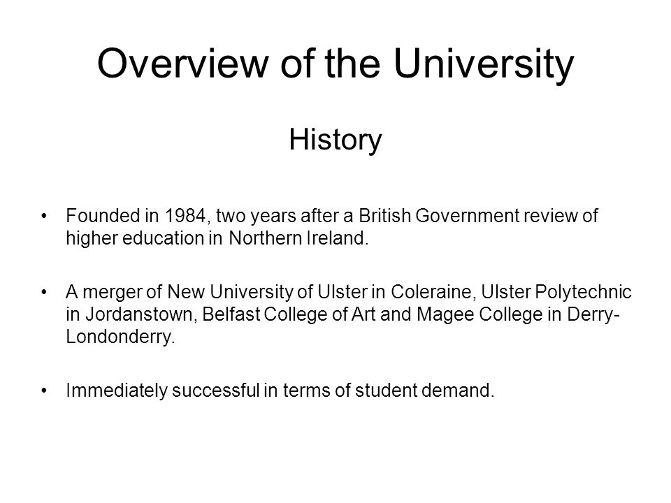 Overview of the University History Founded in 1984, two years after a British Government review of higher education in Northern Ireland.