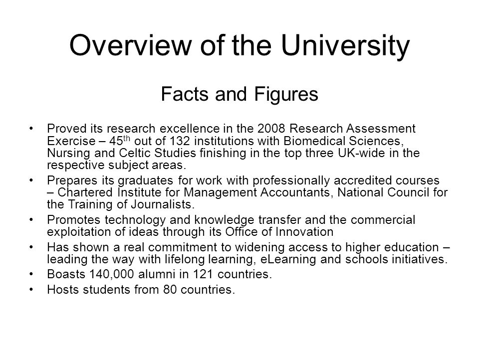 Overview of the University Facts and Figures Proved its research excellence in the 2008 Research Assessment Exercise – 45 th out of 132 institutions with Biomedical Sciences, Nursing and Celtic Studies finishing in the top three UK-wide in the respective subject areas.