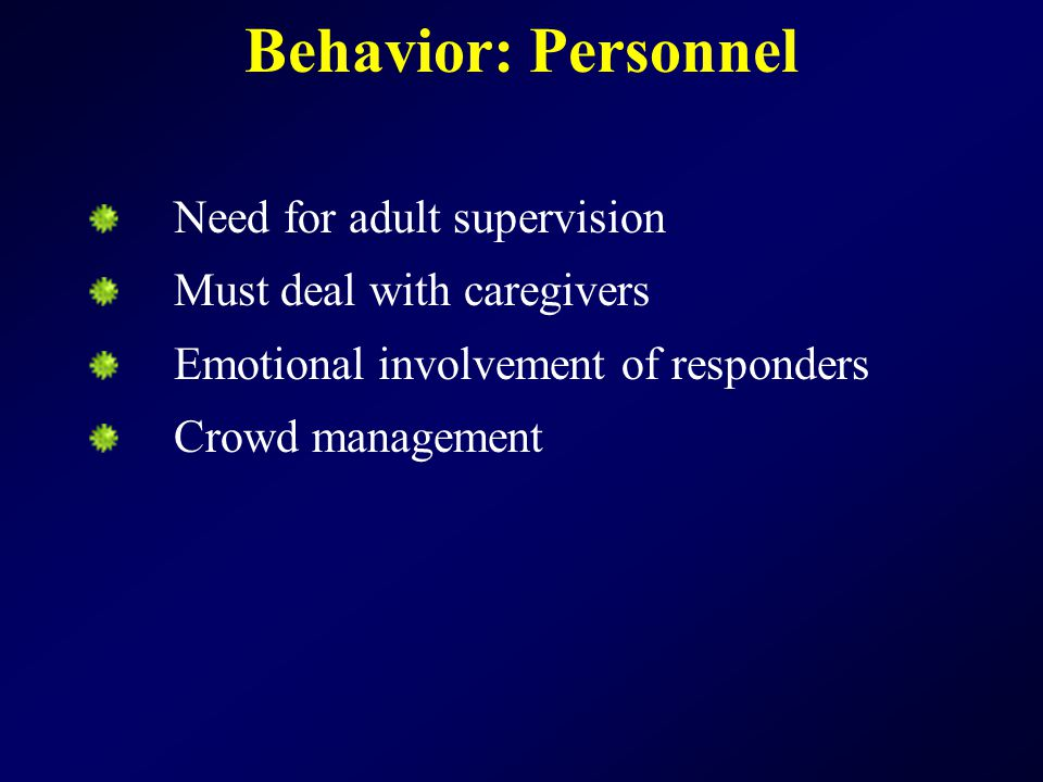 Behavior: Personnel Need for adult supervision Must deal with caregivers Emotional involvement of responders Crowd management