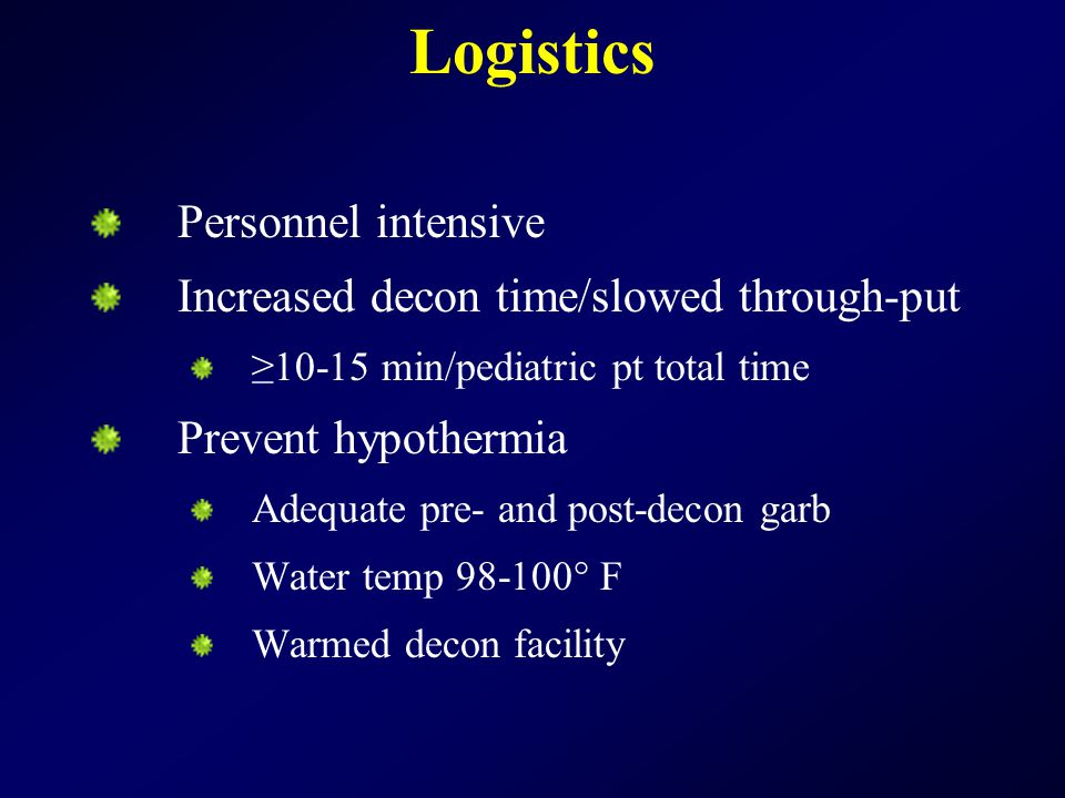 Logistics Personnel intensive Increased decon time/slowed through-put ≥10-15 min/pediatric pt total time Prevent hypothermia Adequate pre- and post-decon garb Water temp 98-100° F Warmed decon facility