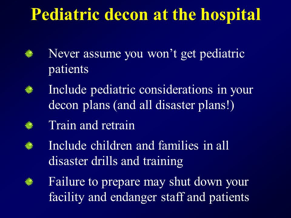 Never assume you won't get pediatric patients Include pediatric considerations in your decon plans (and all disaster plans!) Train and retrain Include children and families in all disaster drills and training Failure to prepare may shut down your facility and endanger staff and patients