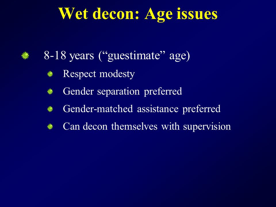 Wet decon: Age issues 8-18 years ( guestimate age) Respect modesty Gender separation preferred Gender-matched assistance preferred Can decon themselves with supervision