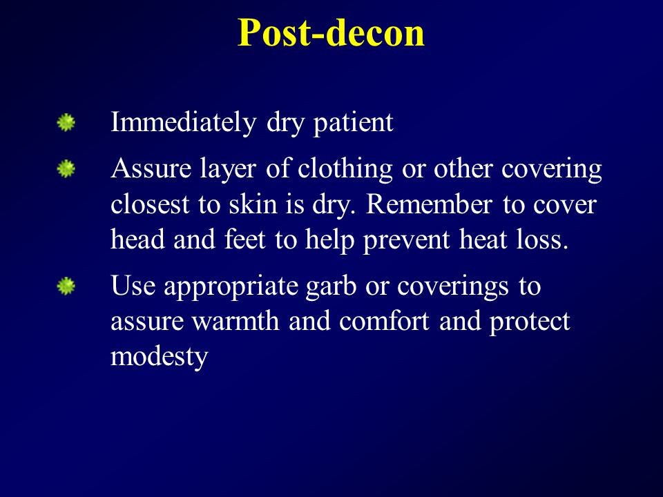 Post-decon Immediately dry patient Assure layer of clothing or other covering closest to skin is dry.