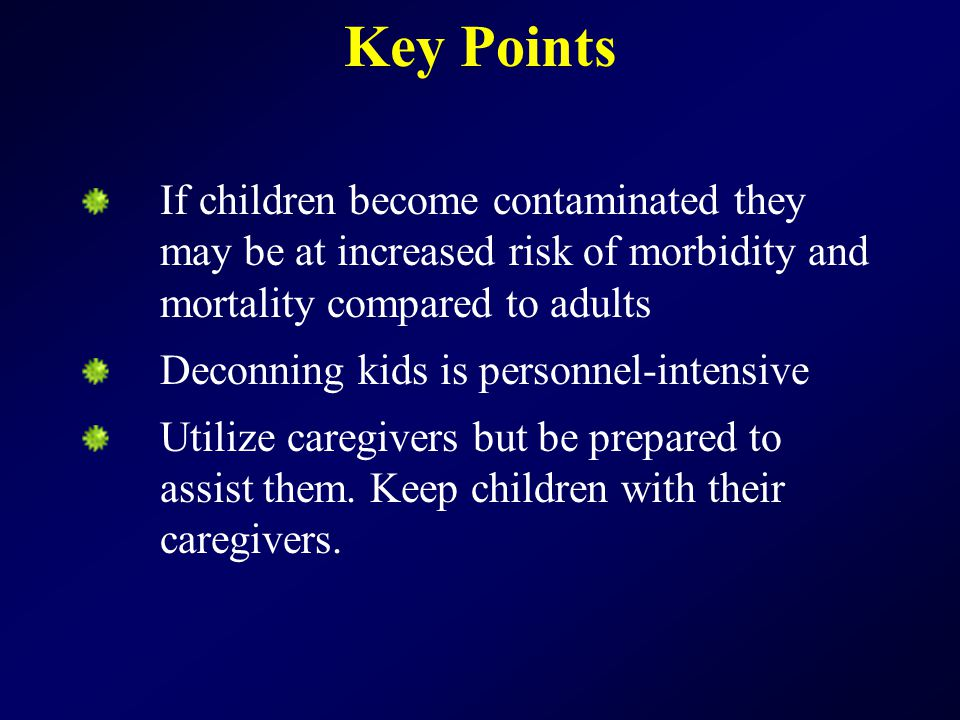 Key Points If children become contaminated they may be at increased risk of morbidity and mortality compared to adults Deconning kids is personnel-intensive Utilize caregivers but be prepared to assist them.