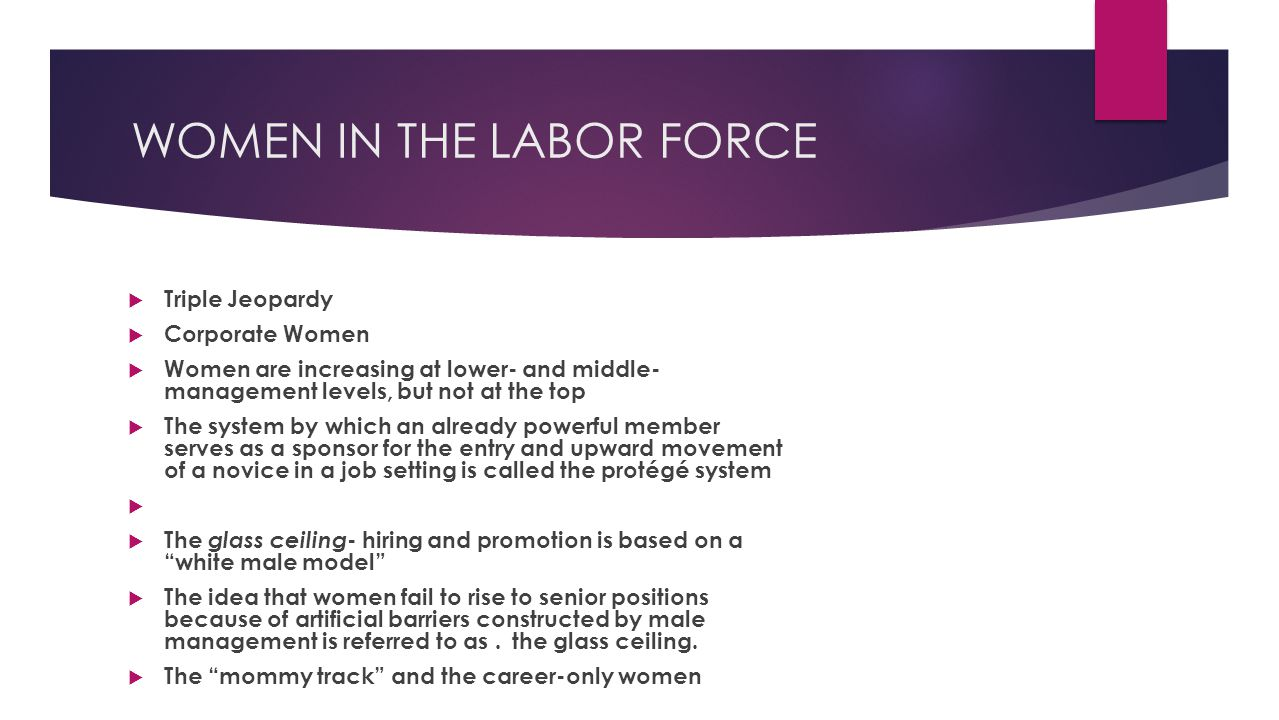 WOMEN IN THE LABOR FORCE  Triple Jeopardy  Corporate Women  Women are increasing at lower- and middle- management levels, but not at the top  The system by which an already powerful member serves as a sponsor for the entry and upward movement of a novice in a job setting is called the protégé system   The glass ceiling - hiring and promotion is based on a white male model  The idea that women fail to rise to senior positions because of artificial barriers constructed by male management is referred to as.the glass ceiling.