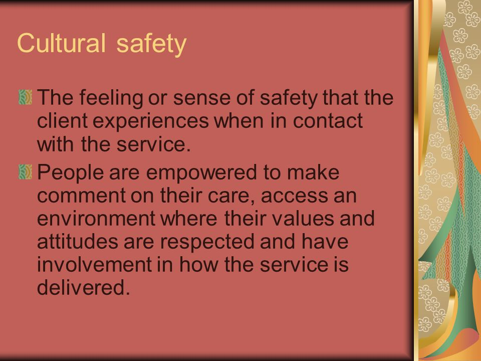 Cultural safety The feeling or sense of safety that the client experiences when in contact with the service. People are empowered to make comment on t