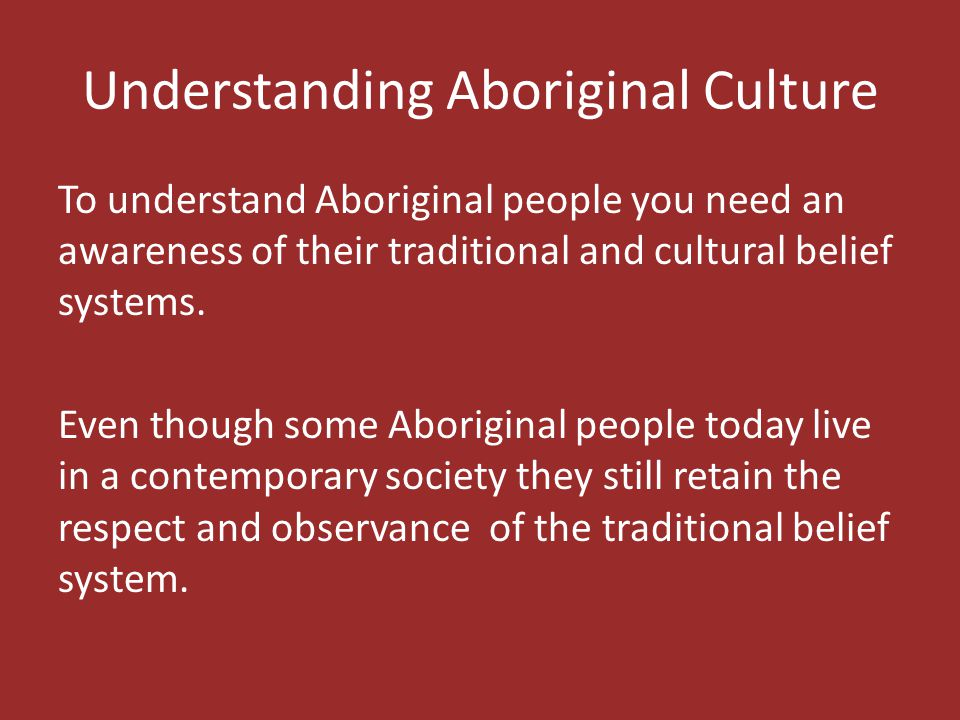 Understanding Aboriginal Culture To understand Aboriginal people you need an awareness of their traditional and cultural belief systems. Even though s