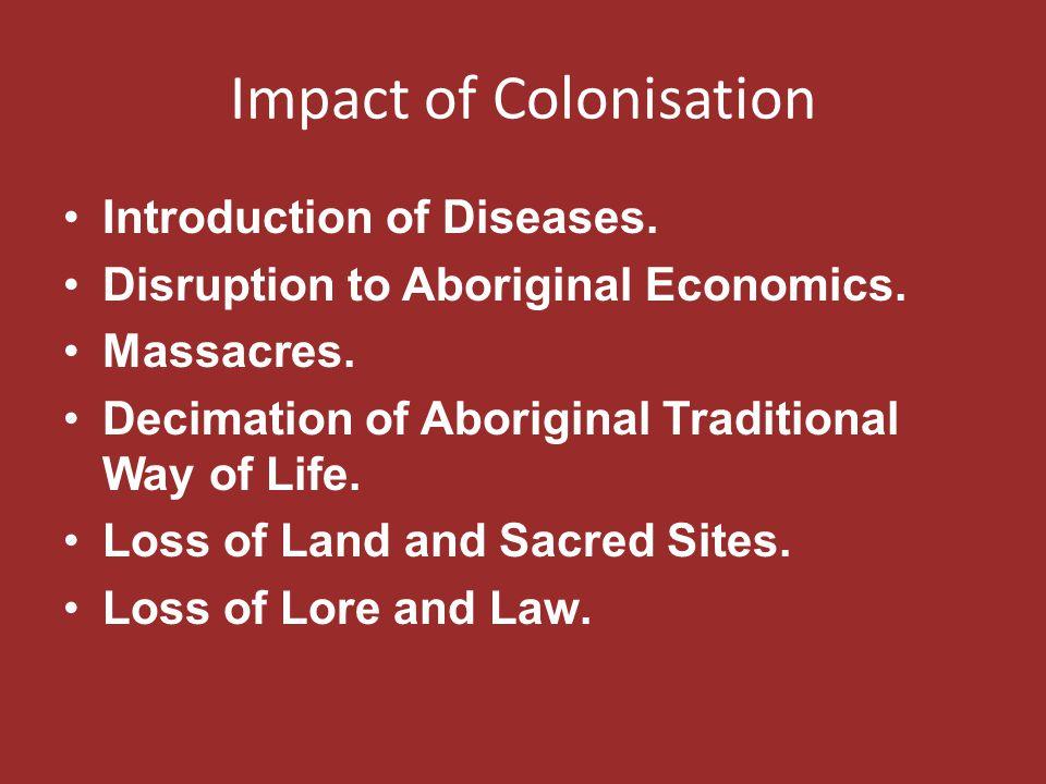 Impact of Colonisation Introduction of Diseases. Disruption to Aboriginal Economics. Massacres. Decimation of Aboriginal Traditional Way of Life. Loss