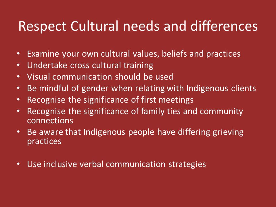 Respect Cultural needs and differences Examine your own cultural values, beliefs and practices Undertake cross cultural training Visual communication