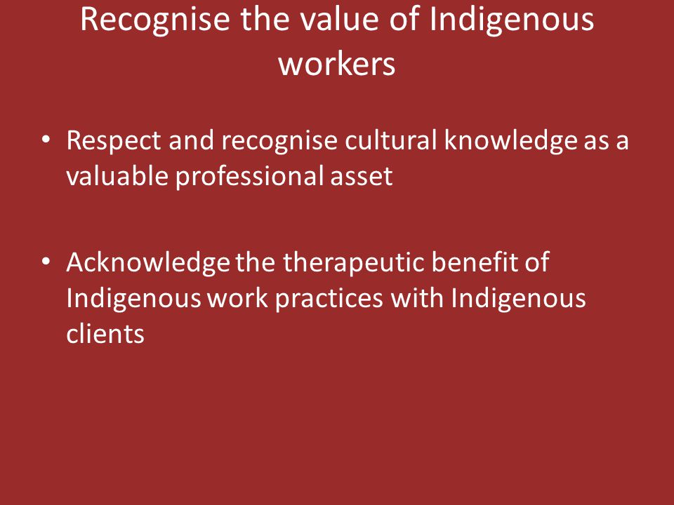 Recognise the value of Indigenous workers Respect and recognise cultural knowledge as a valuable professional asset Acknowledge the therapeutic benefi
