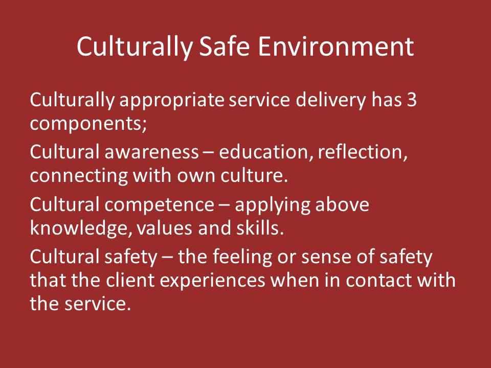 Culturally Safe Environment Culturally appropriate service delivery has 3 components; Cultural awareness – education, reflection, connecting with own