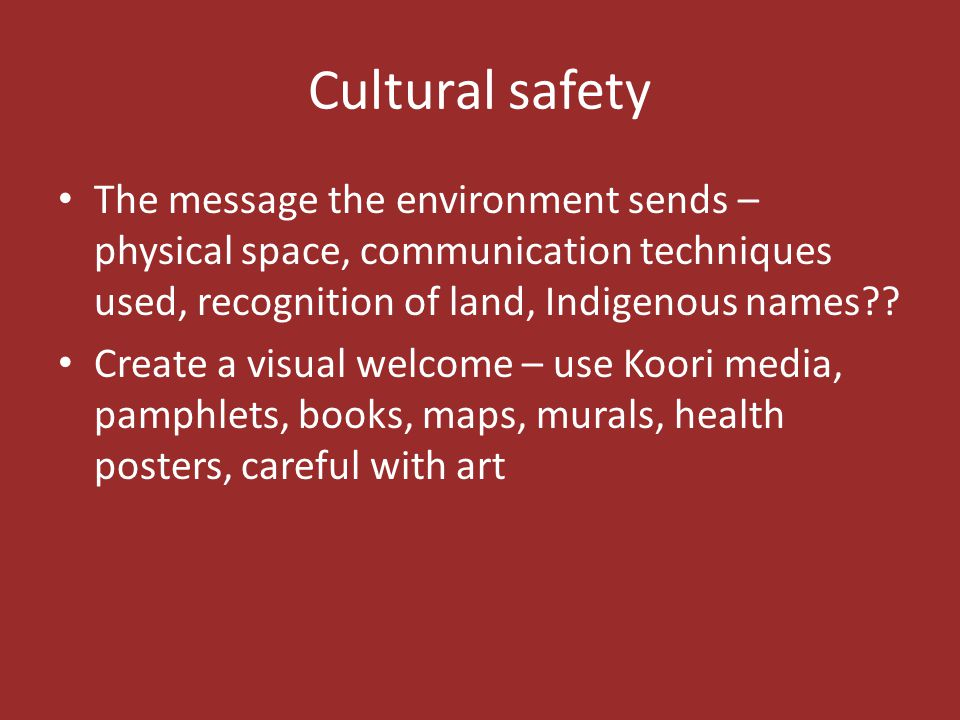 Cultural safety The message the environment sends – physical space, communication techniques used, recognition of land, Indigenous names?? Create a vi