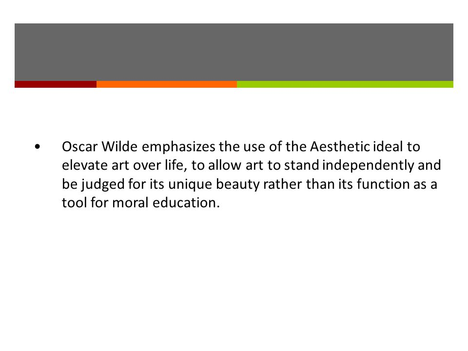 Oscar Wilde emphasizes the use of the Aesthetic ideal to elevate art over life, to allow art to stand independently and be judged for its unique beaut