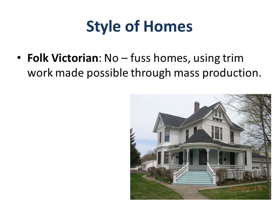 Style of Homes Folk Victorian: No – fuss homes, using trim work made possible through mass production.