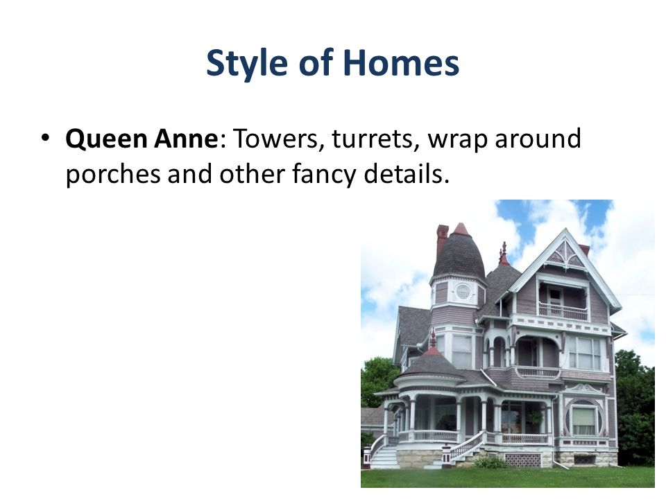 Style of Homes Queen Anne: Towers, turrets, wrap around porches and other fancy details.