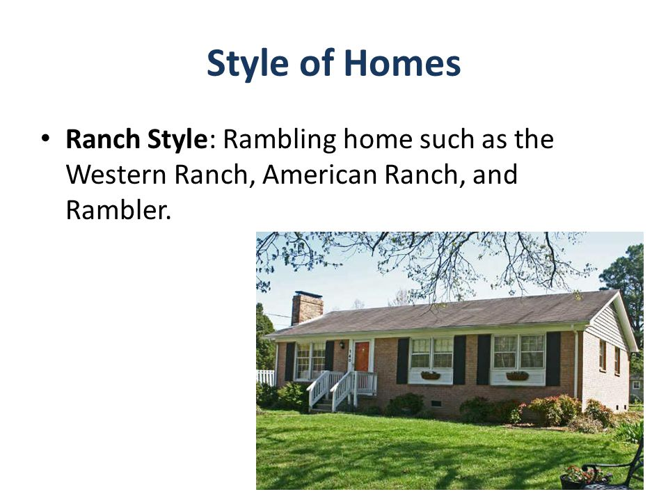 Style of Homes Ranch Style: Rambling home such as the Western Ranch, American Ranch, and Rambler.