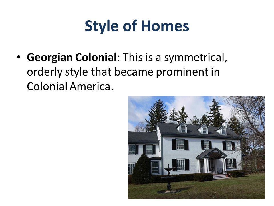 Style of Homes Georgian Colonial: This is a symmetrical, orderly style that became prominent in Colonial America.