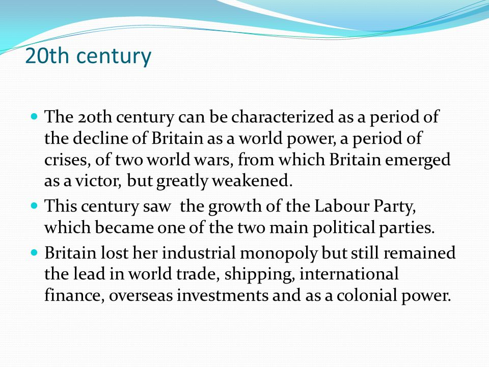 20th century The 20th century can be characterized as a period of the decline of Britain as a world power, a period of crises, of two world wars, from which Britain emerged as a victor, but greatly weakened.