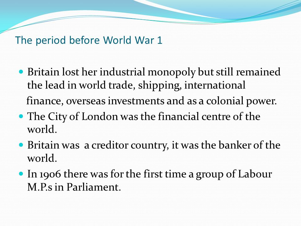 The period before World War 1 Britain lost her industrial monopoly but still remained the lead in world trade, shipping, international finance, overseas investments and as a colonial power.