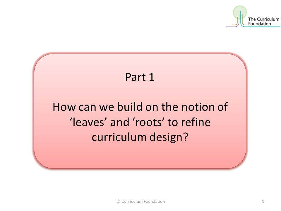 © Curriculum Foundation1 Part 1 How can we build on the notion of 'leaves' and 'roots' to refine curriculum design.