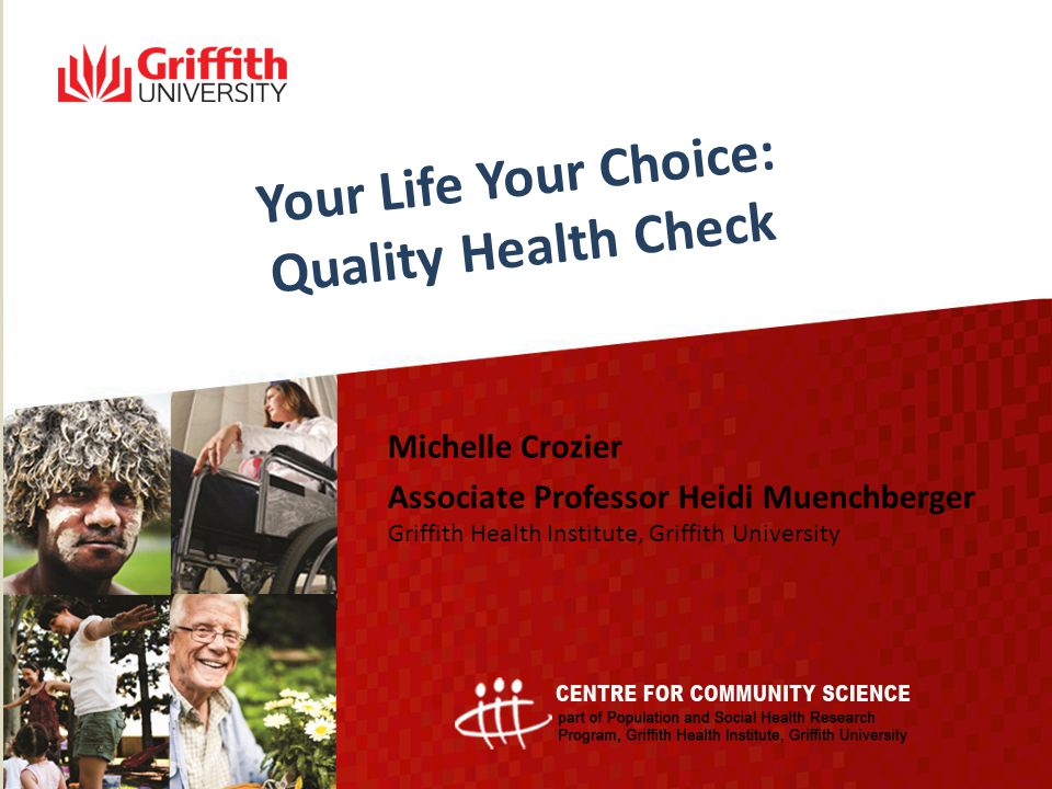 Your Life Your Choice: Quality Health Check Michelle Crozier Associate Professor Heidi Muenchberger Griffith Health Institute, Griffith University