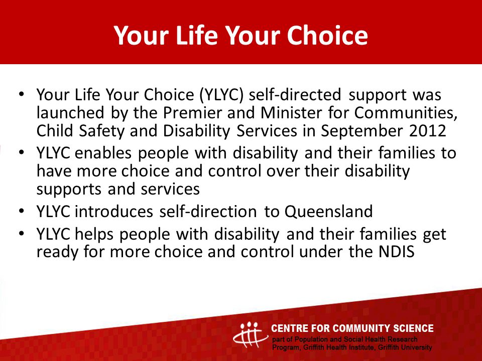 Your Life Your Choice (YLYC) self-directed support was launched by the Premier and Minister for Communities, Child Safety and Disability Services in September 2012 YLYC enables people with disability and their families to have more choice and control over their disability supports and services YLYC introduces self-direction to Queensland YLYC helps people with disability and their families get ready for more choice and control under the NDIS Your Life Your Choice