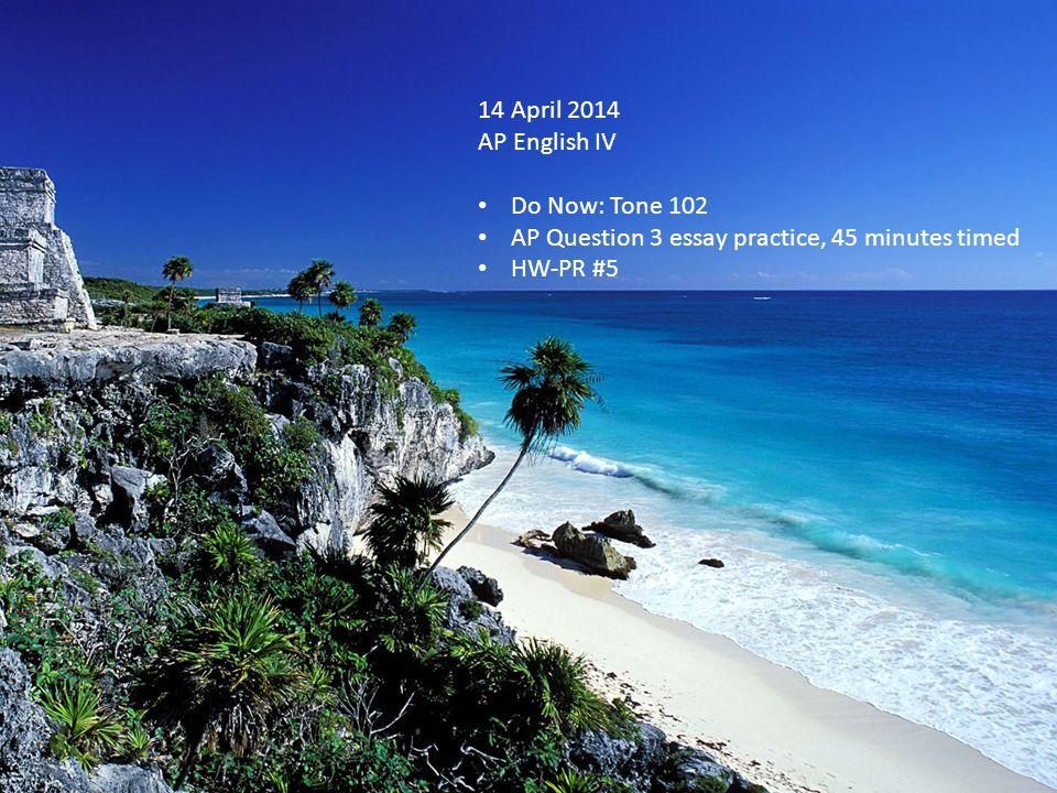 14 April 2014 AP English IV Do Now: Tone 102 AP Question 3 essay practice, 45 minutes timed HW-PR #5