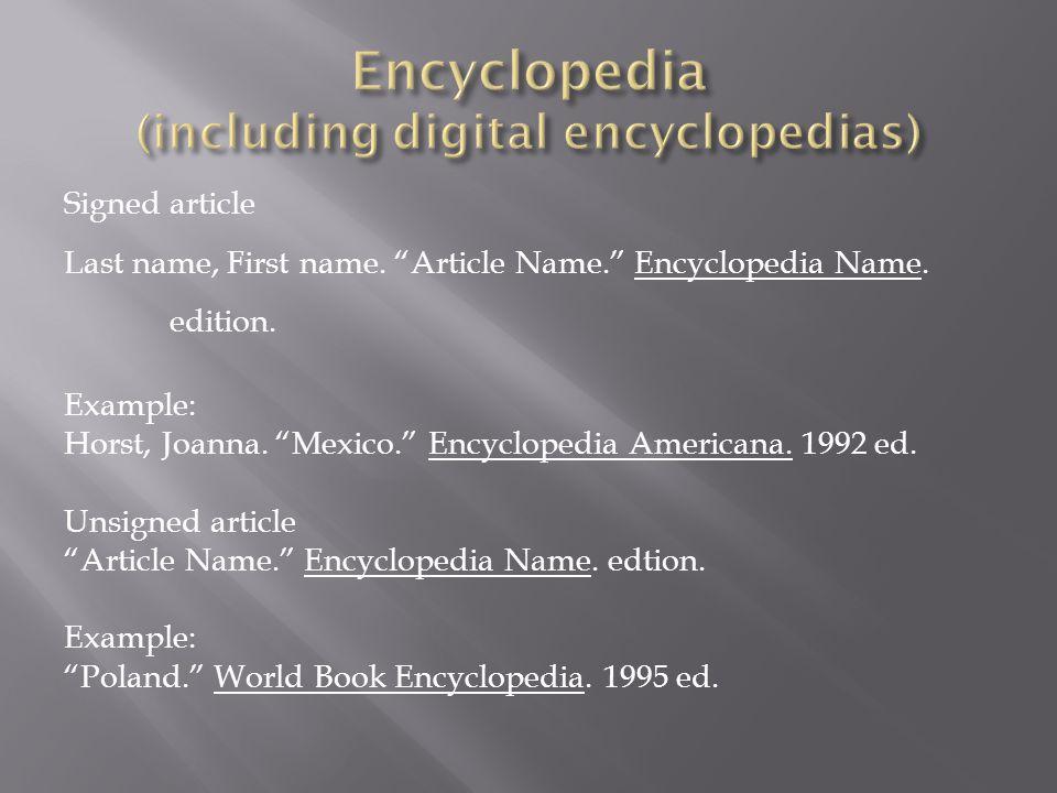 "Signed article Last name, First name. ""Article Name."" Encyclopedia Name. edition. Example: Horst, Joanna. ""Mexico."" Encyclopedia Americana. 1992 ed. U"