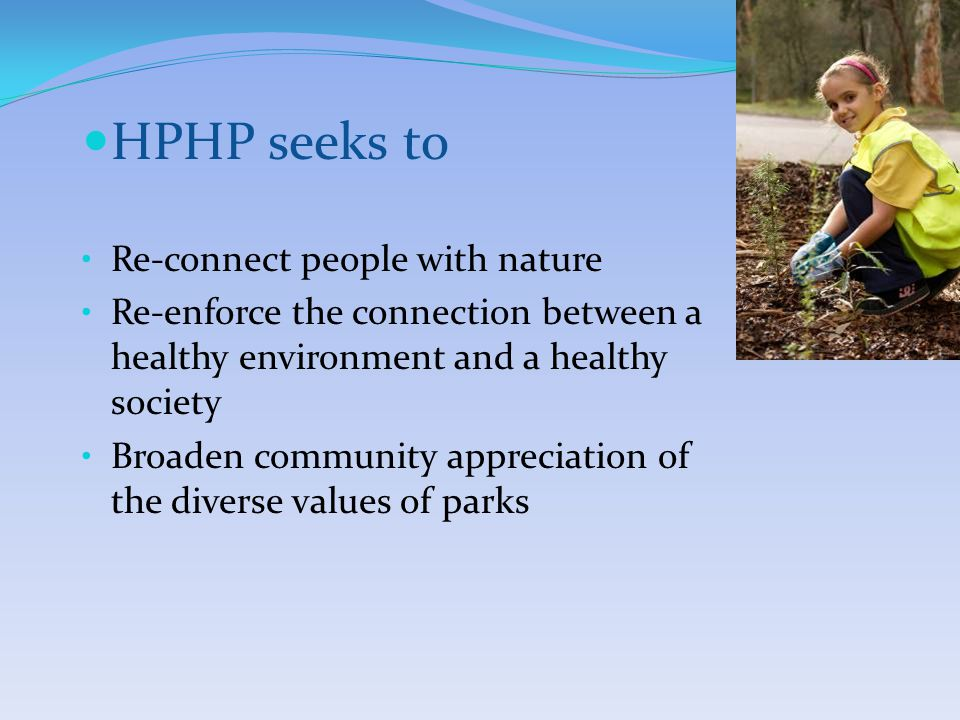 HPHP seeks to Re-connect people with nature Re-enforce the connection between a healthy environment and a healthy society Broaden community appreciation of the diverse values of parks