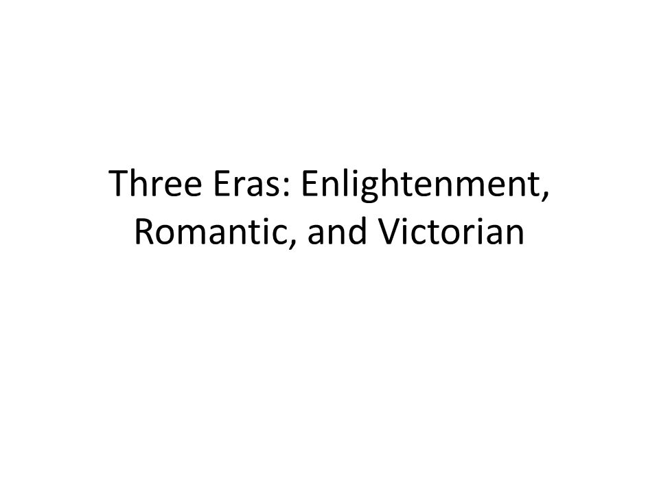 Three Eras: Enlightenment, Romantic, and Victorian