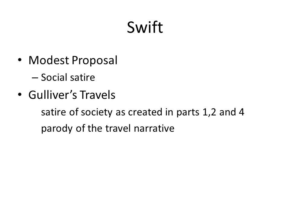 Swift Modest Proposal – Social satire Gulliver's Travels satire of society as created in parts 1,2 and 4 parody of the travel narrative