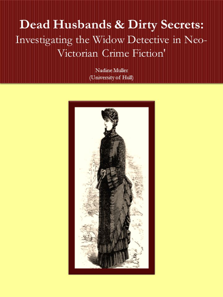 Dead Husbands & Dirty Secrets: Investigating the Widow Detective in Neo- Victorian Crime Fiction Nadine Muller (University of Hull) Dead Husbands & Dirty Secrets: Investigating the Widow Detective in Neo- Victorian Crime Fiction Nadine Muller (University of Hull)