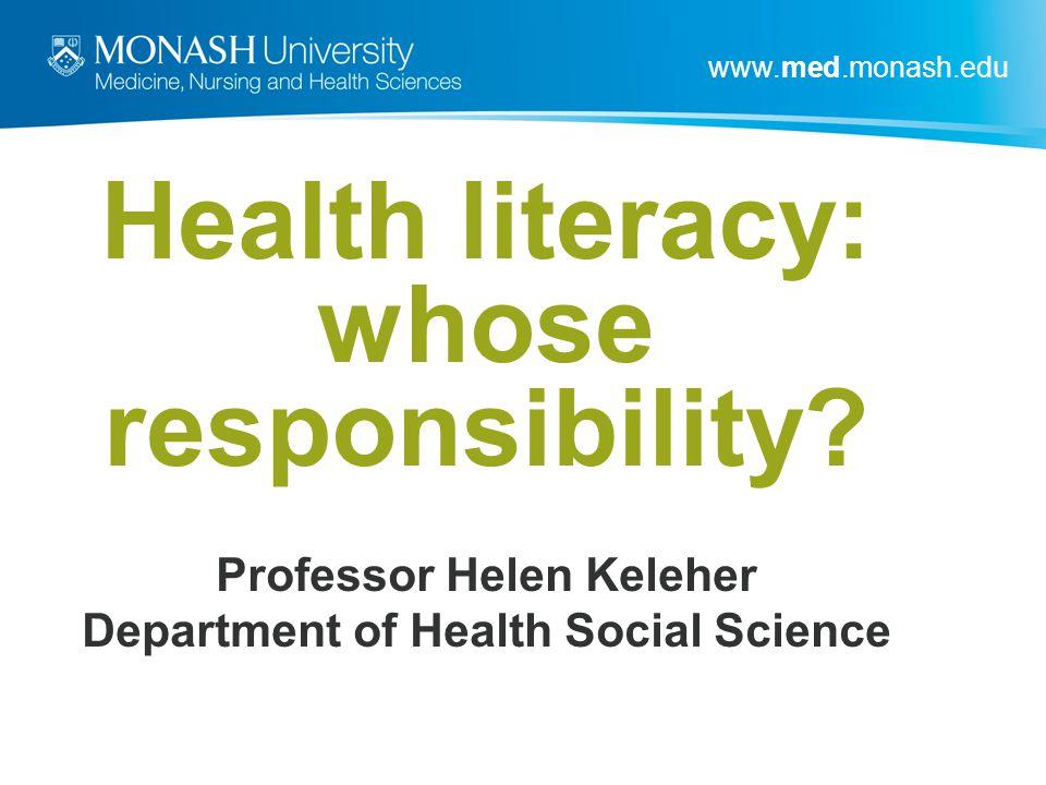 www.med.monash.edu Health literacy: whose responsibility? Professor Helen Keleher Department of Health Social Science