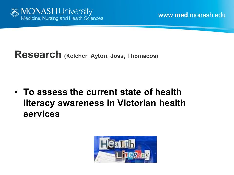 www.med.monash.edu Research (Keleher, Ayton, Joss, Thomacos) To assess the current state of health literacy awareness in Victorian health services
