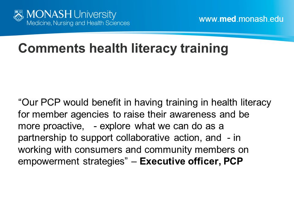"""www.med.monash.edu Comments health literacy training """"Our PCP would benefit in having training in health literacy for member agencies to raise their a"""