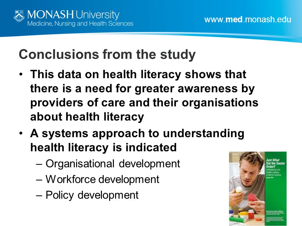 www.med.monash.edu Conclusions from the study This data on health literacy shows that there is a need for greater awareness by providers of care and t