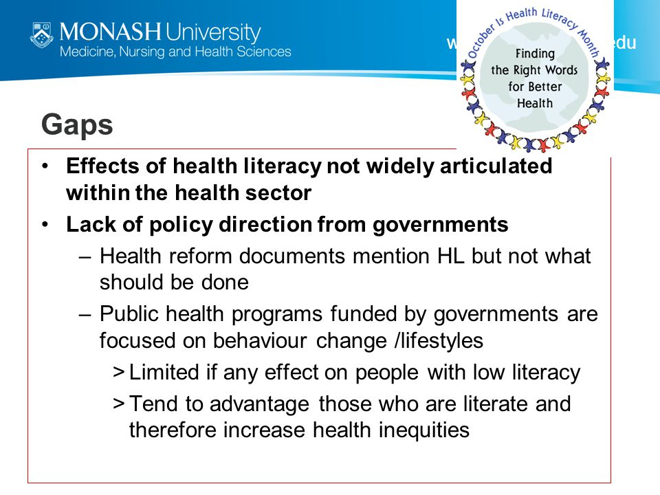 www.med.monash.edu Gaps Effects of health literacy not widely articulated within the health sector Lack of policy direction from governments –Health r