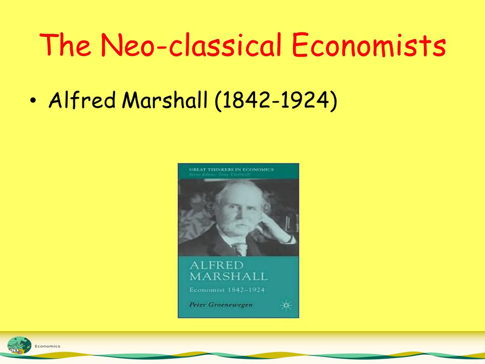 The Neo-classical Economists Alfred Marshall (1842-1924)