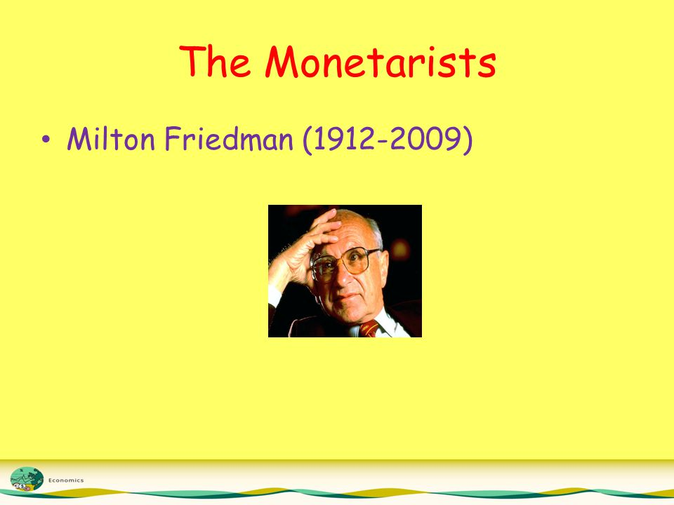 The Monetarists Milton Friedman (1912-2009)