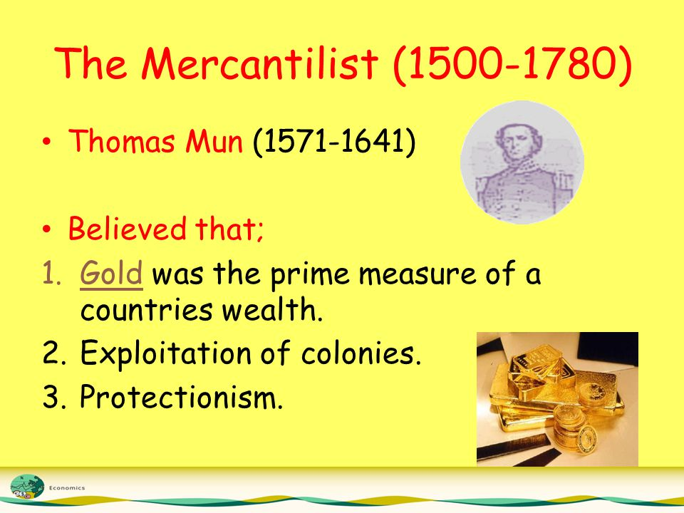 The Mercantilist (1500-1780) Thomas Mun (1571-1641) Believed that; 1.Gold was the prime measure of a countries wealth.