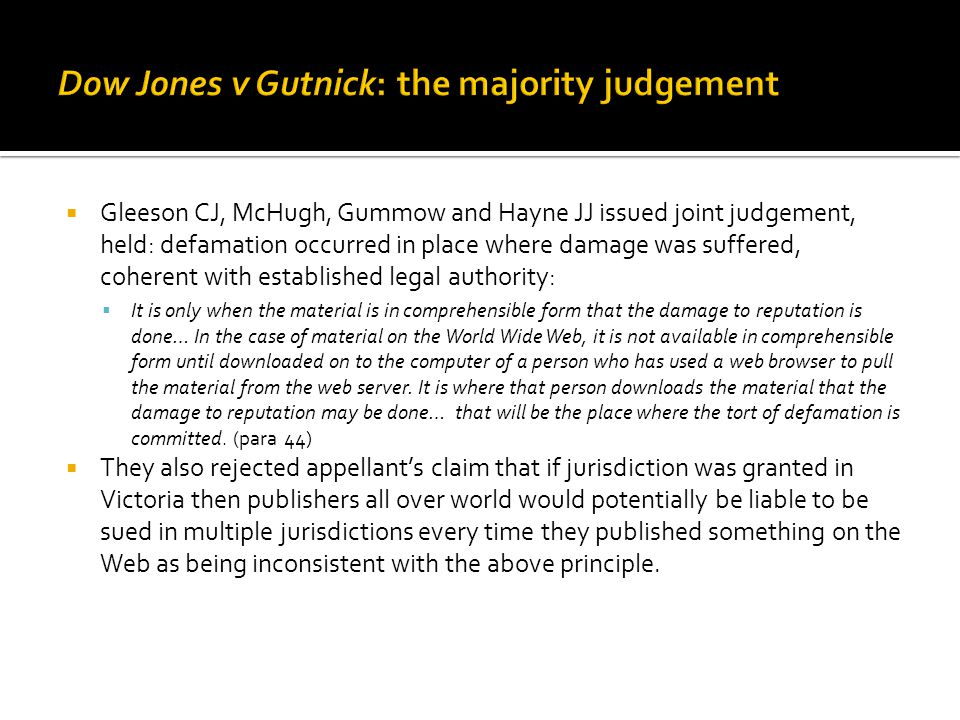  Gleeson CJ, McHugh, Gummow and Hayne JJ issued joint judgement, held: defamation occurred in place where damage was suffered, coherent with established legal authority:  It is only when the material is in comprehensible form that the damage to reputation is done… In the case of material on the World Wide Web, it is not available in comprehensible form until downloaded on to the computer of a person who has used a web browser to pull the material from the web server.