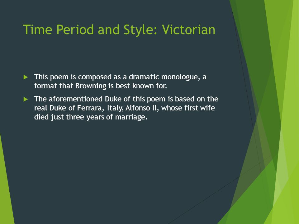 Time Period and Style: Victorian  This poem is composed as a dramatic monologue, a format that Browning is best known for.