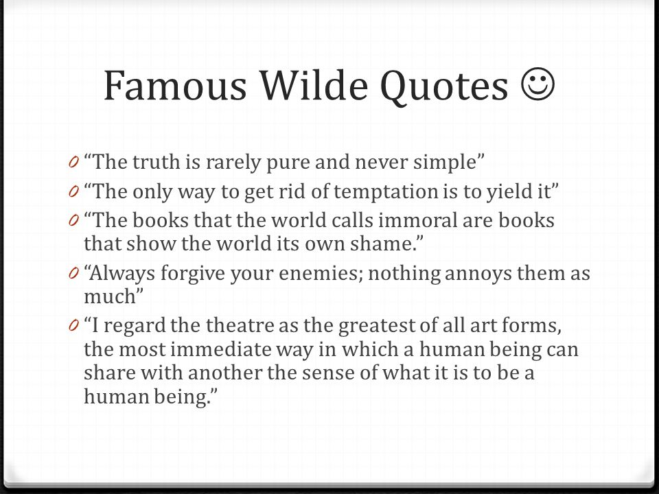 """Famous Wilde Quotes 0 """"The truth is rarely pure and never simple"""" 0 """"The only way to get rid of temptation is to yield it"""" 0 """"The books that the world"""