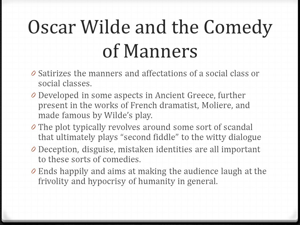 Oscar Wilde and the Comedy of Manners 0 Satirizes the manners and affectations of a social class or social classes. 0 Developed in some aspects in Anc