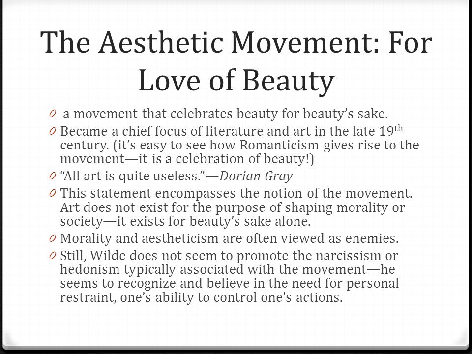 The Aesthetic Movement: For Love of Beauty 0 a movement that celebrates beauty for beauty's sake. 0 Became a chief focus of literature and art in the