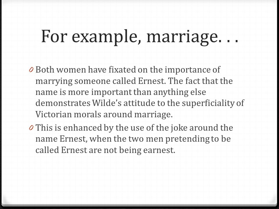 For example, marriage... 0 Both women have fixated on the importance of marrying someone called Ernest. The fact that the name is more important than
