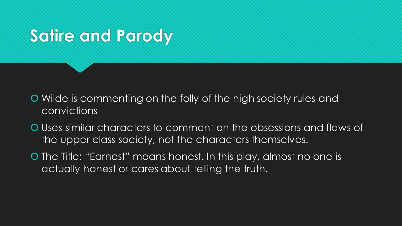 Satire and Parody  Wilde is commenting on the folly of the high society rules and convictions  Uses similar characters to comment on the obsessions and flaws of the upper class society, not the characters themselves.