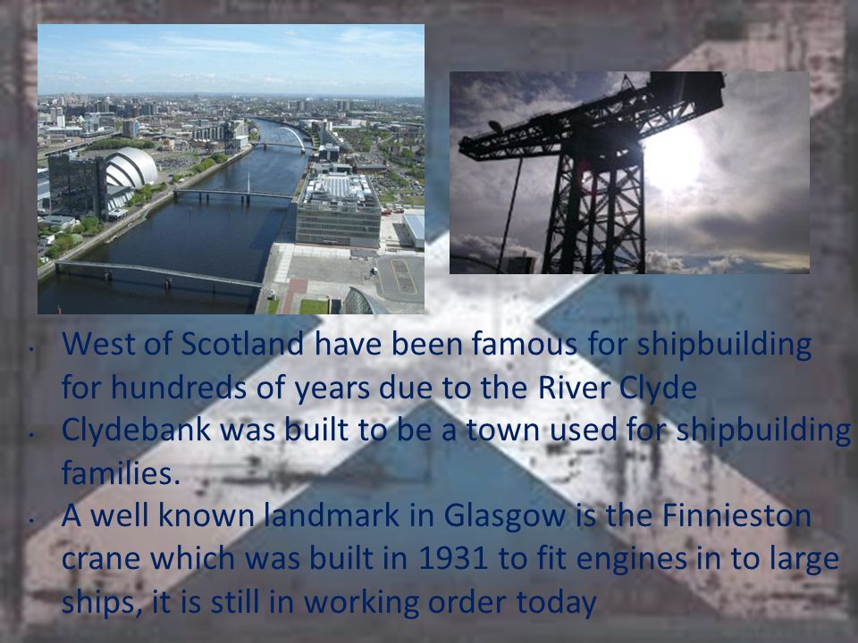 West of Scotland have been famous for shipbuilding for hundreds of years due to the River Clyde Clydebank was built to be a town used for shipbuilding families.