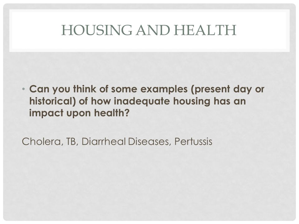 HOUSING AND HEALTH Can you think of some examples (present day or historical) of how inadequate housing has an impact upon health.